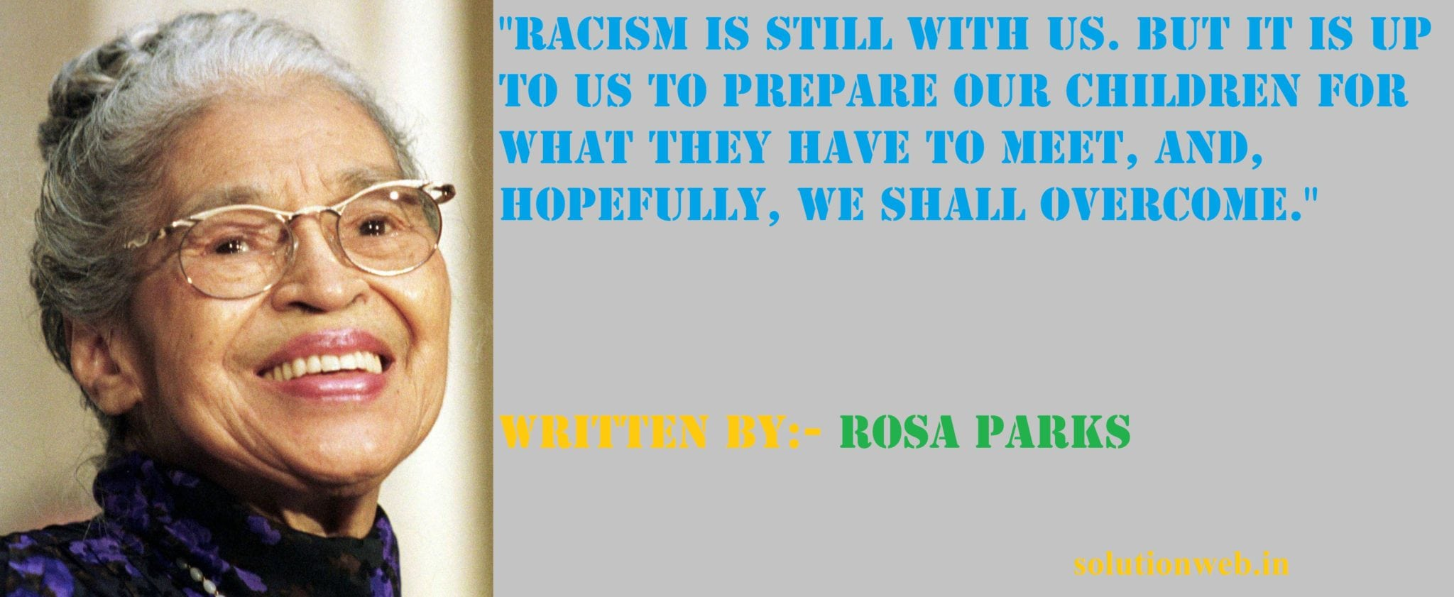"""Racism is still with us. But it is up to us to prepare our children for what they have to meet, and, hopefully, we shall overcome."" Written by:- Rosa Parks"